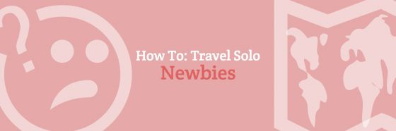 How To: Travel Solo Newbies