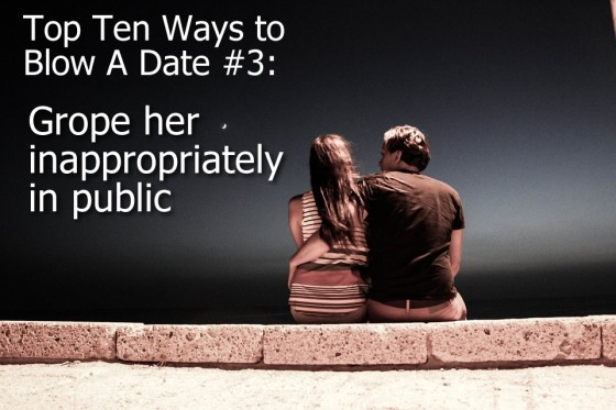 Ways to Blow A Date #3: Grope her inappropriately in public