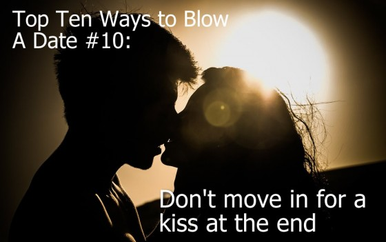 Ways to Blow A Date #10: Don't move in for a kiss at the end