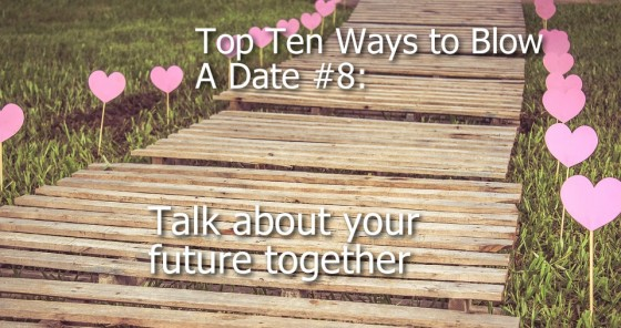 Ways to Blow A Date #8: Talk about your future together