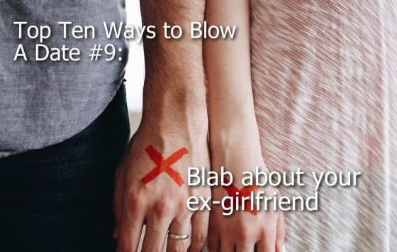Ways to Blow A Date #9: Blab about your ex-girlfriend