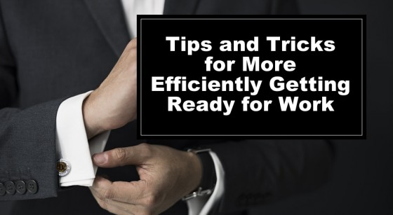 Tips and Tricks for More Efficiently Getting Ready for Work
