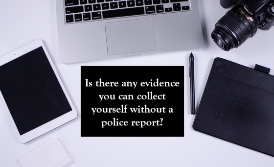 Is there any evidence you can collect yourself without a police report
