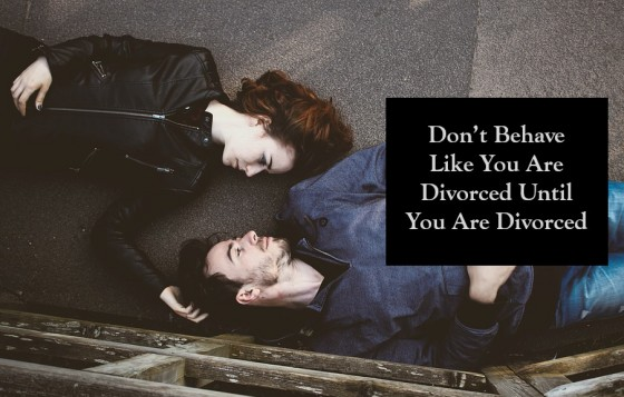 Don't Behave Like You Are Divorced Until You Are Divorced