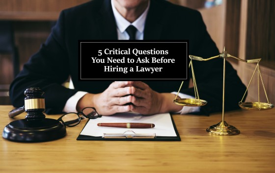 5 Critical Questions You Need to Ask Before Hiring a Lawyer
