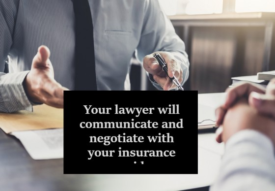 Your lawyer will communicate and negotiate with your insurance provider