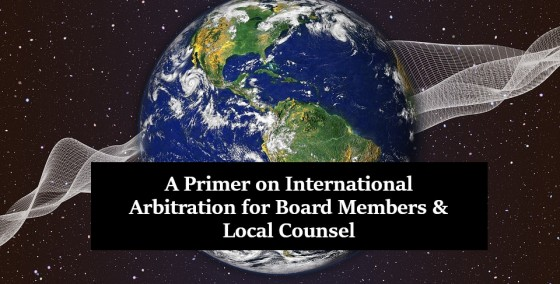 A Primer on International Arbitration for Board Members and Local Counsel