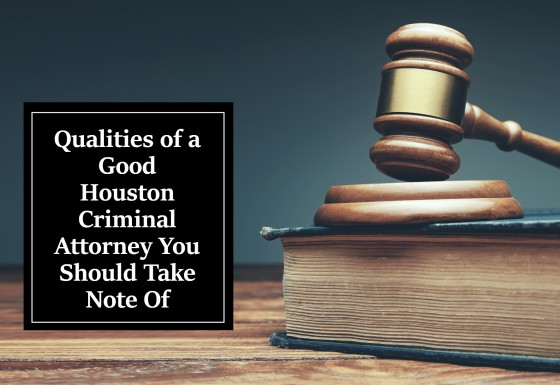 Qualities of a Good Houston Criminal Attorney You Should Take Note Of