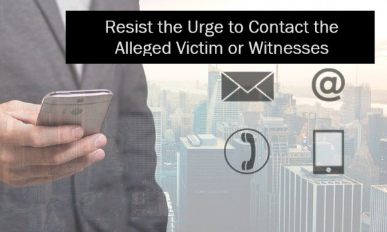 Resist the Urge to Contact the Alleged Victim or Witnesses