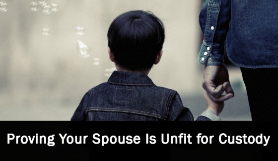 Proving Your Spouse Is Unfit for Custody