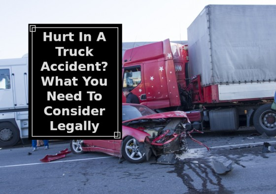 Hurt In A Truck Accident - What You Need To Consider Legally