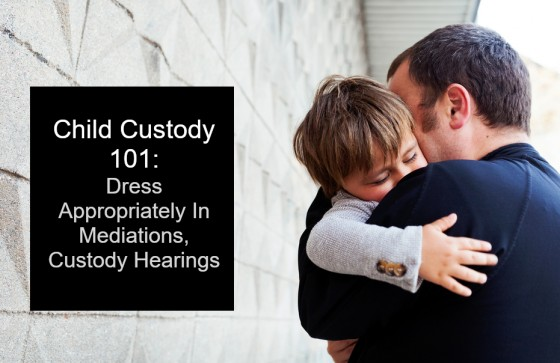 Child Custody 101: Dress Appropriately In Mediations, Custody Hearings
