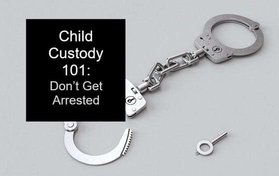 Child Custody 101: Don't Get Arrested