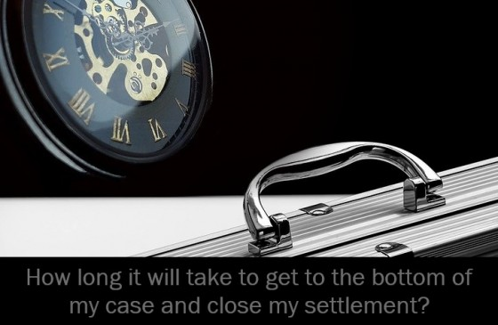 How long it will take to get to the bottom of my case and close my settlement