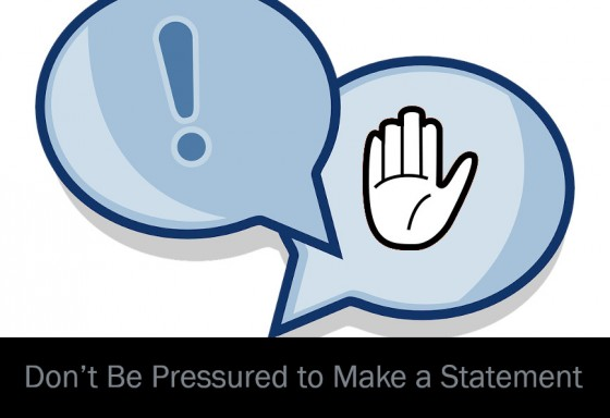 Don't Be Pressured to Make a Statement